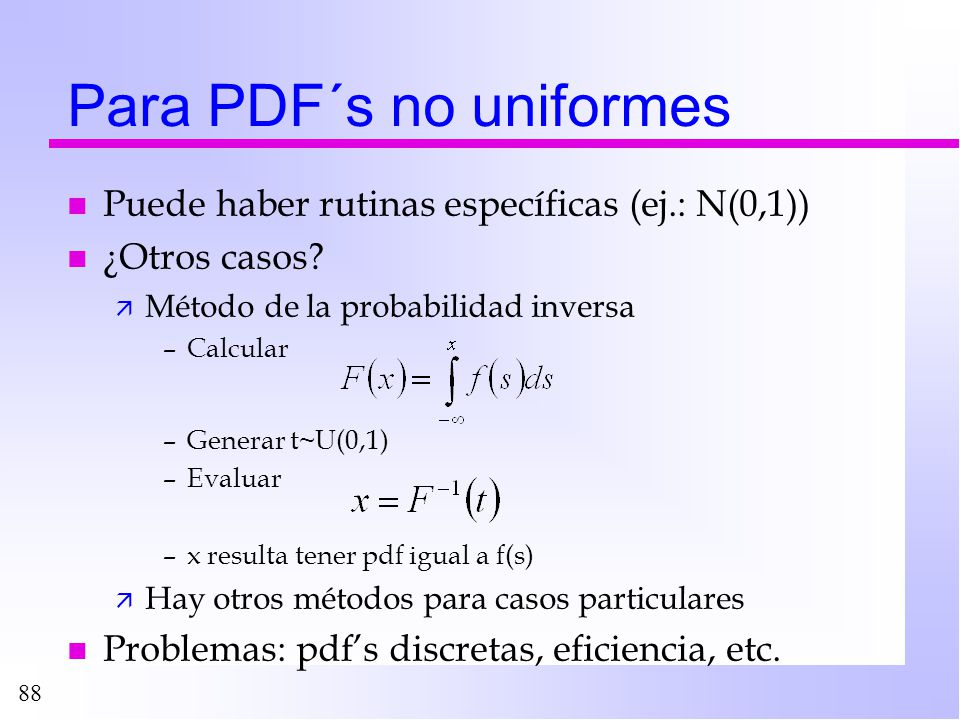 88 Para PDF´s no uniformes n Puede haber rutinas específicas (ej.: N(0,1)) n ¿Otros casos? ä Método de la probabilidad inversa –Calcular –Generar t~U(