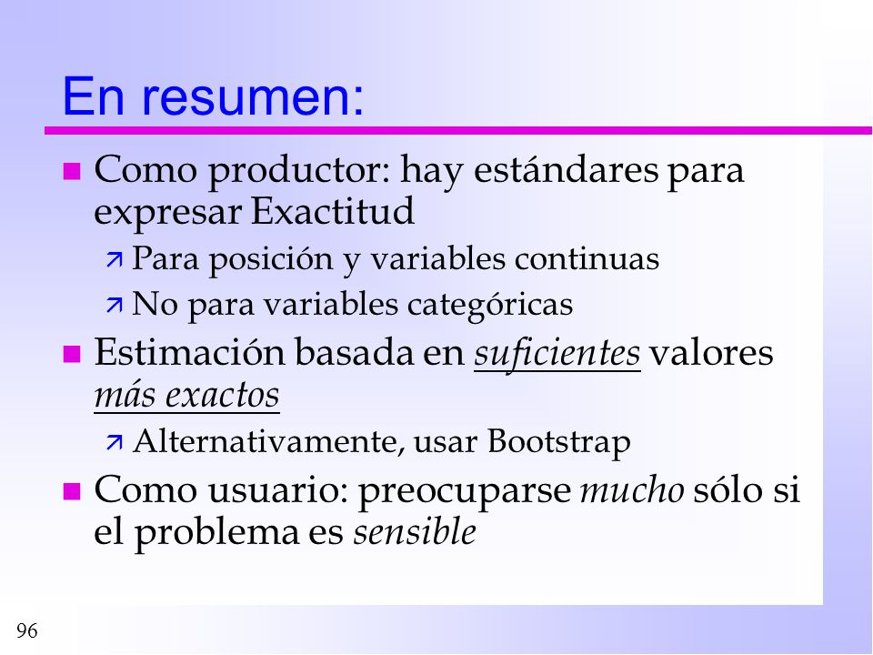 96 En resumen: n Como productor: hay estándares para expresar Exactitud ä Para posición y variables continuas ä No para variables categóricas n Estima