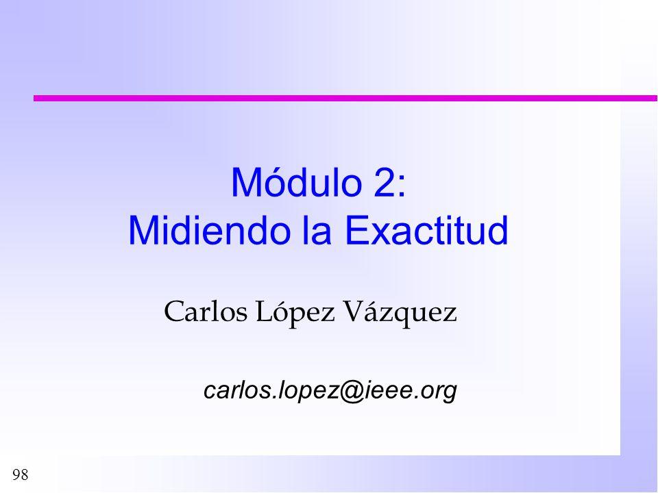 98 Módulo 2: Midiendo la Exactitud Carlos López Vázquez carlos.lopez@ieee.org