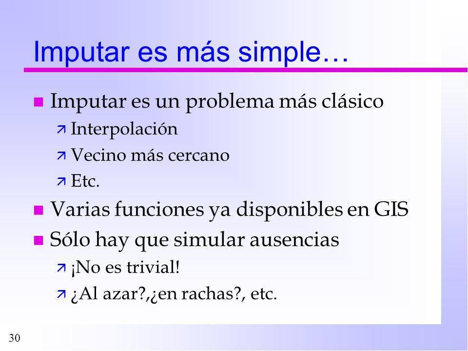 30 Imputar es más simple… n Imputar es un problema más clásico ä Interpolación ä Vecino más cercano ä Etc. n Varias funciones ya disponibles en GIS n