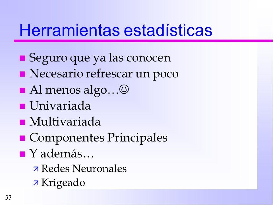 33 Herramientas estadísticas n Seguro que ya las conocen n Necesario refrescar un poco n Al menos algo… n Univariada n Multivariada n Componentes Prin