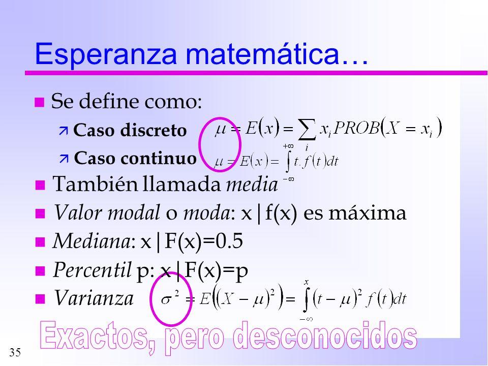 35 Esperanza matemática… n Se define como: ä Caso discreto n También llamada media n Valor modal o moda : x f(x) es máxima n Mediana : x F(x)=0.5 n Pe