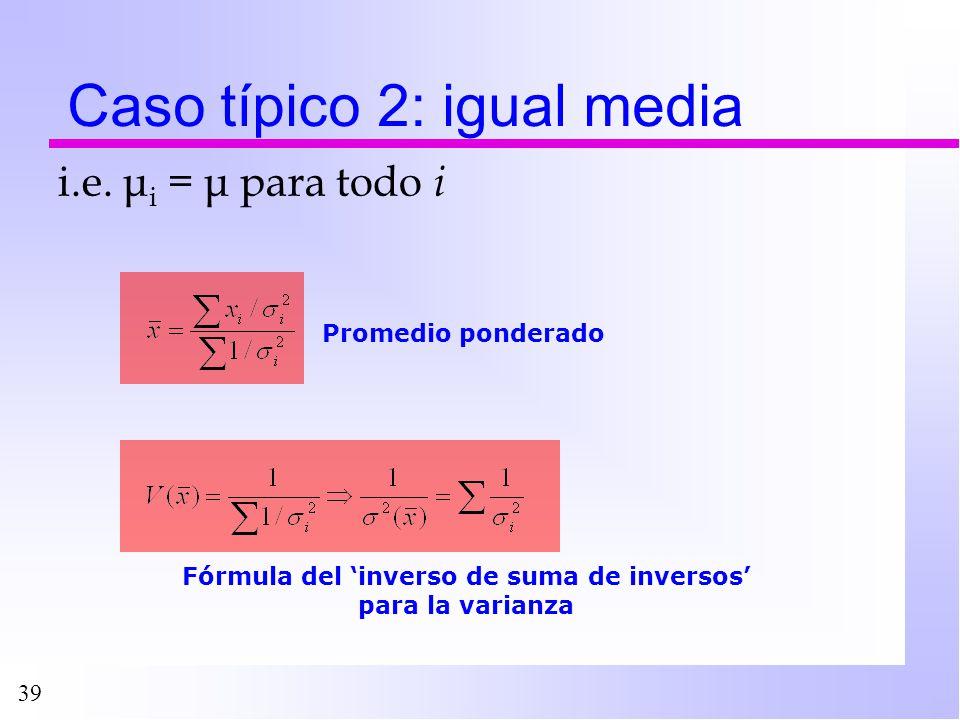 39 Caso típico 2: igual media Fórmula del inverso de suma de inversos para la varianza Promedio ponderado i.e. μ i = μ para todo i