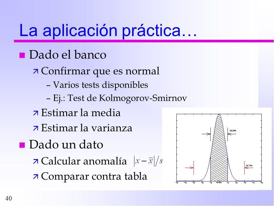 40 La aplicación práctica… n Dado el banco ä Confirmar que es normal –Varios tests disponibles –Ej.: Test de Kolmogorov-Smirnov ä Estimar la media ä E