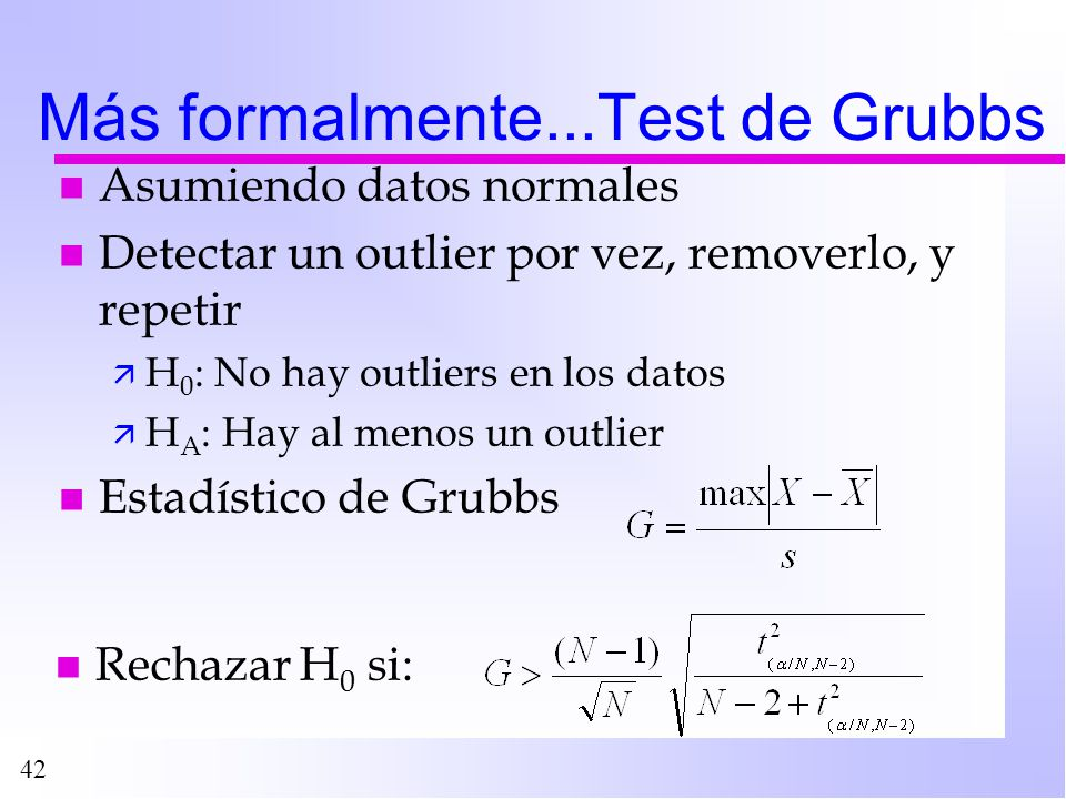 42 Más formalmente...Test de Grubbs n Asumiendo datos normales n Detectar un outlier por vez, removerlo, y repetir ä H 0 : No hay outliers en los dato