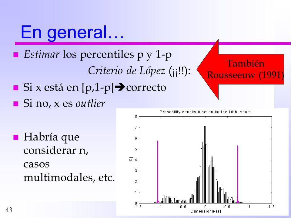 43 En general… nEnEstimar los percentiles p y 1-p Criterio de López (¡¡!!): nSnSi x está en [p,1-p] correcto nSnSi no, x es o utlier n Habría que cons