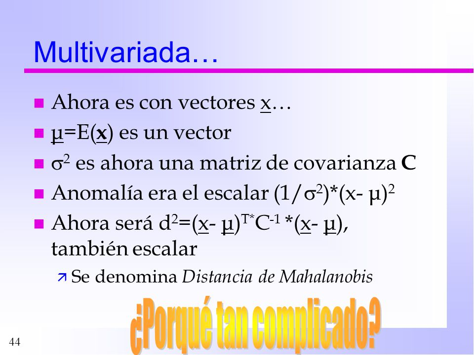 44 Multivariada… n Ahora es con vectores x… n μ=E( x ) es un vector n 2 es ahora una matriz de covarianza C n Anomalía era el escalar (1/ 2 )*(x- μ) 2