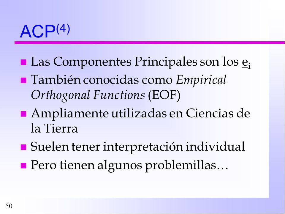 50 ACP (4) n Las Componentes Principales son los e i n También conocidas como Empirical Orthogonal Functions (EOF) n Ampliamente utilizadas en Ciencia
