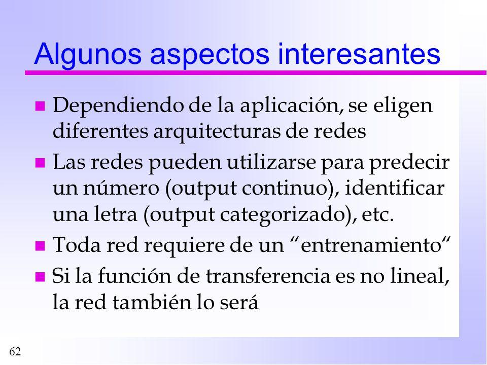 62 Algunos aspectos interesantes n Dependiendo de la aplicación, se eligen diferentes arquitecturas de redes n Las redes pueden utilizarse para predec