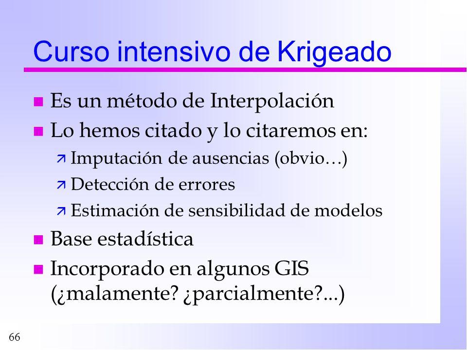 66 Curso intensivo de Krigeado n Es un método de Interpolación n Lo hemos citado y lo citaremos en: ä Imputación de ausencias (obvio…) ä Detección de
