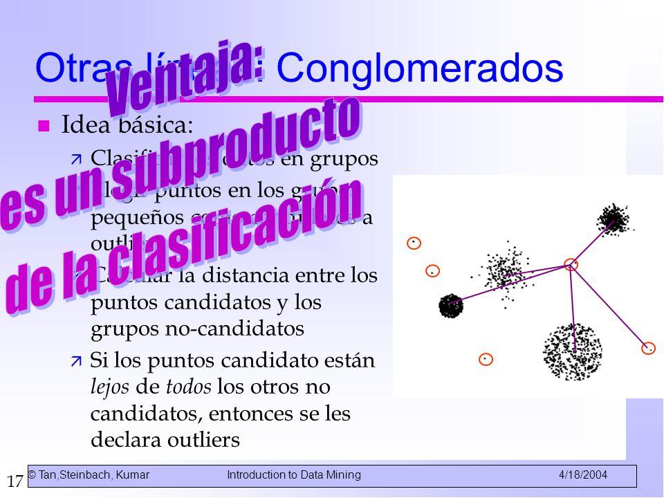 17 Otras líneas: Conglomerados n Idea básica: ä Clasificar los datos en grupos ä Elegir puntos en los grupos pequeños como candidatos a outliers ä Cal