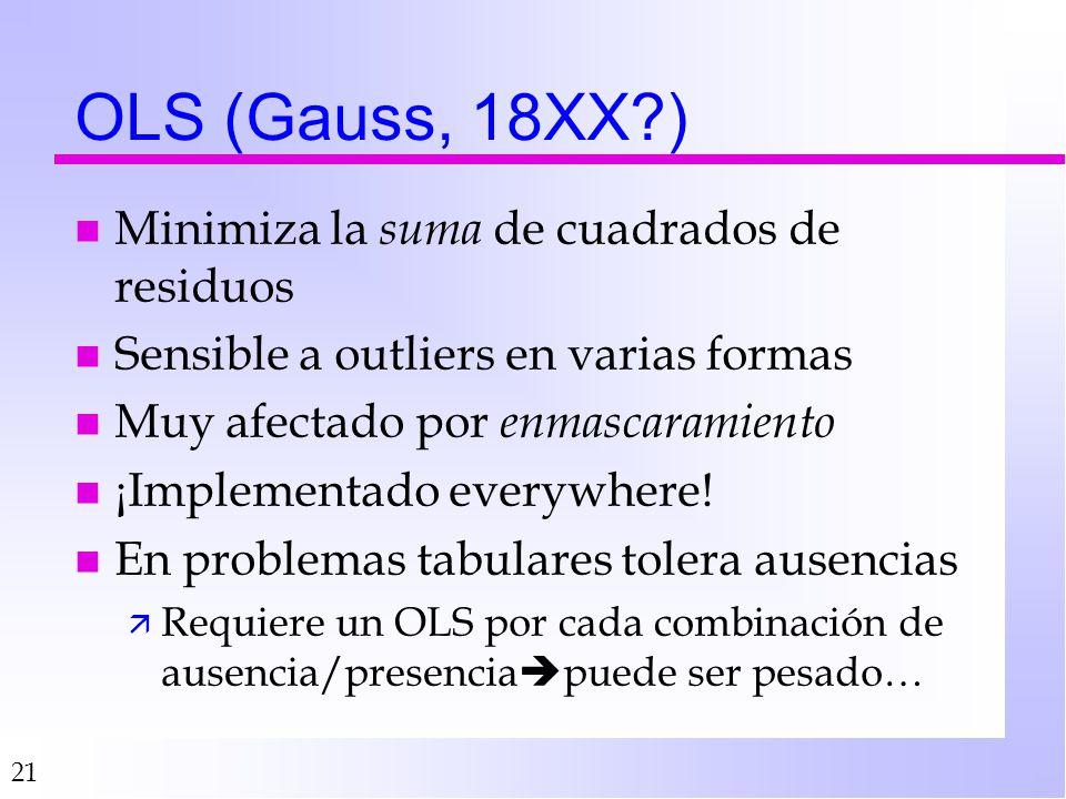 21 OLS (Gauss, 18XX?) n Minimiza la suma de cuadrados de residuos n Sensible a outliers en varias formas n Muy afectado por enmascaramiento n ¡Implementado everywhere.