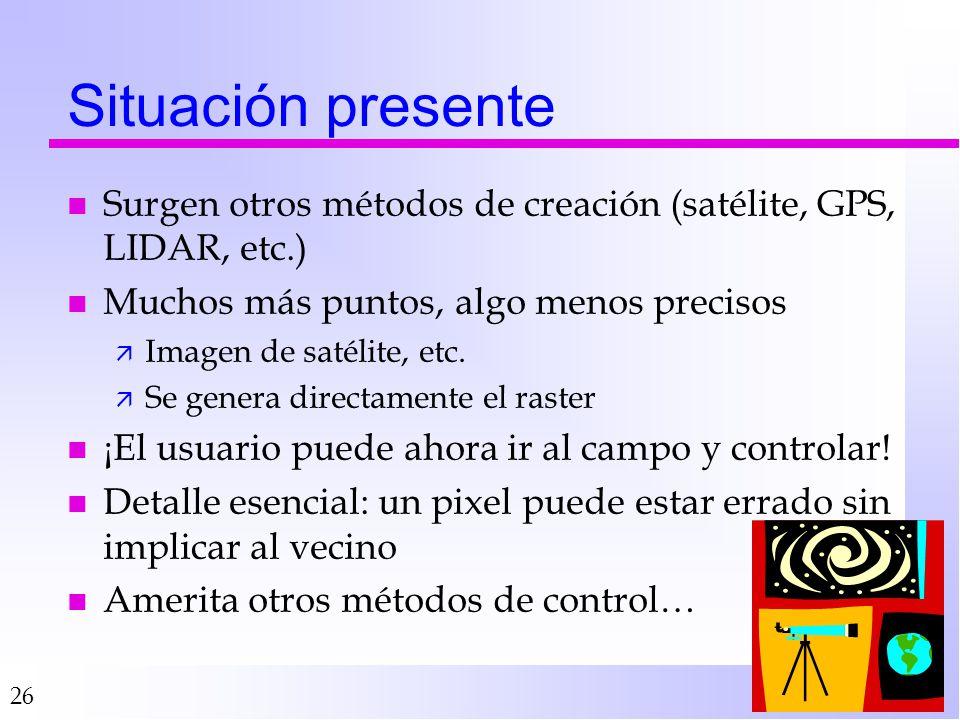26 Situación presente n Surgen otros métodos de creación (satélite, GPS, LIDAR, etc.) n Muchos más puntos, algo menos precisos ä Imagen de satélite, etc.