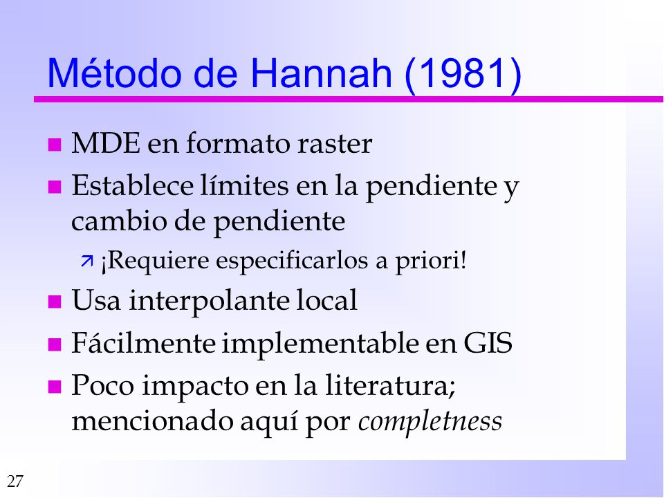 27 Método de Hannah (1981) n MDE en formato raster n Establece límites en la pendiente y cambio de pendiente ä ¡Requiere especificarlos a priori.