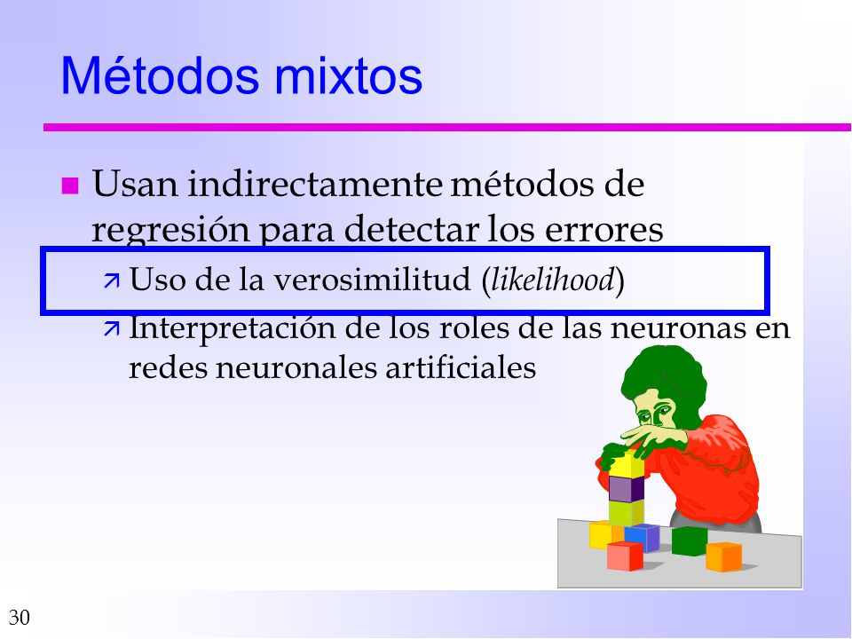 30 Métodos mixtos n Usan indirectamente métodos de regresión para detectar los errores ä Uso de la verosimilitud ( likelihood ) ä Interpretación de los roles de las neuronas en redes neuronales artificiales