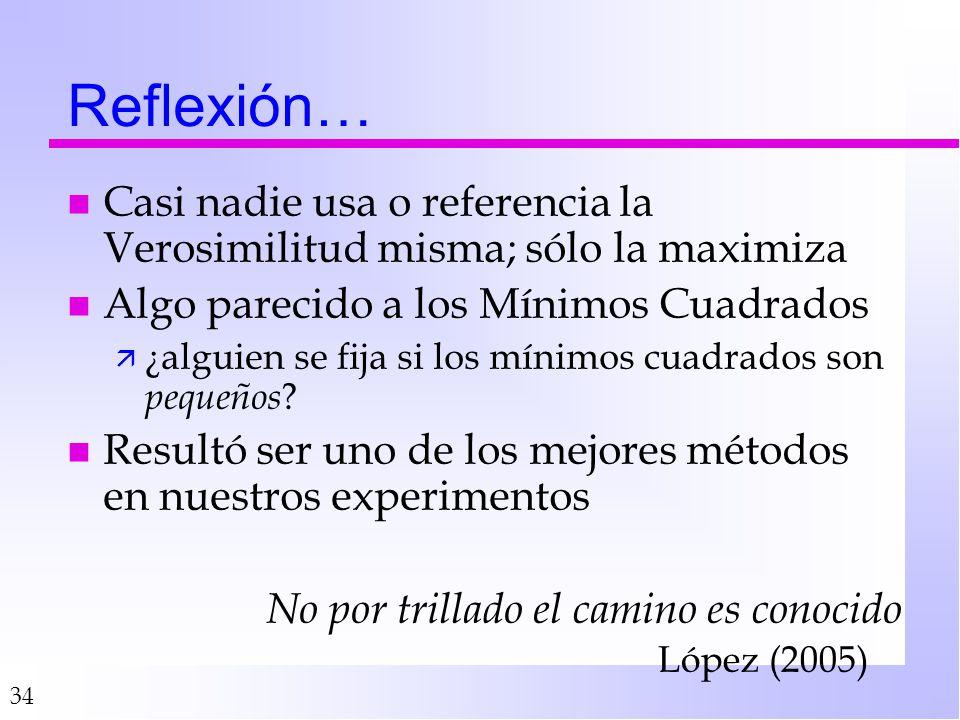 34 Reflexión… n Casi nadie usa o referencia la Verosimilitud misma; sólo la maximiza n Algo parecido a los Mínimos Cuadrados ä ¿alguien se fija si los mínimos cuadrados son pequeños .