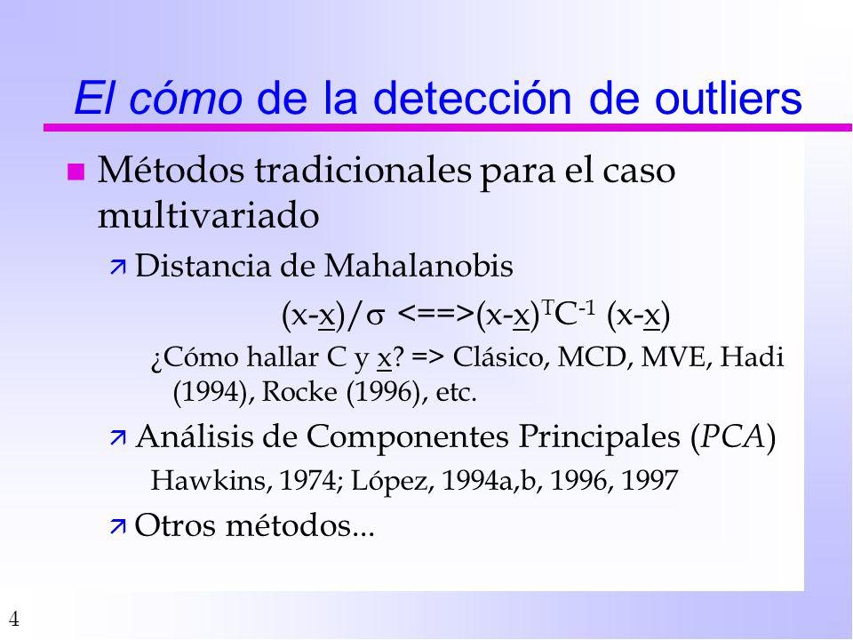 4 El cómo de la detección de outliers n Métodos tradicionales para el caso multivariado ä Distancia de Mahalanobis (x-x)/ (x-x) T C -1 (x-x) ¿Cómo hallar C y x.