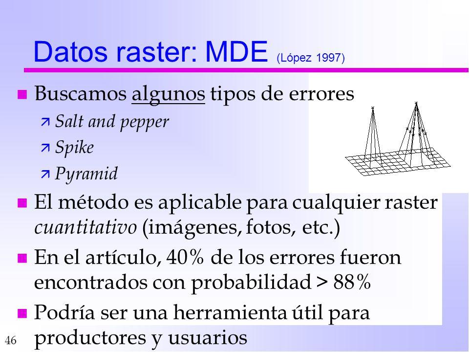 46 Datos raster: MDE (López 1997) n Buscamos algunos tipos de errores ä Salt and pepper ä Spike ä Pyramid n El método es aplicable para cualquier rast