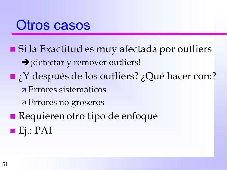 51 Otros casos n Si la Exactitud es muy afectada por outliers ¡detectar y remover outliers! n ¿Y después de los outliers? ¿Qué hacer con:? ä Errores s
