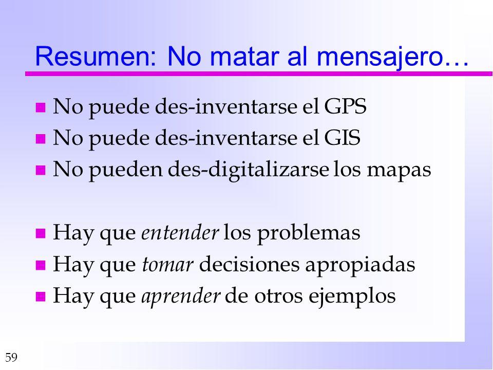 59 Resumen: No matar al mensajero… n No puede des-inventarse el GPS n No puede des-inventarse el GIS n No pueden des-digitalizarse los mapas n Hay que entender los problemas n Hay que tomar decisiones apropiadas n Hay que aprender de otros ejemplos