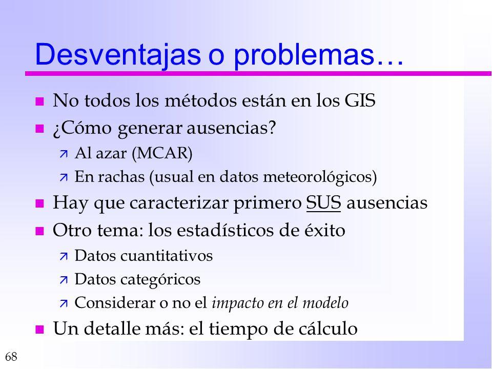 68 Desventajas o problemas… n No todos los métodos están en los GIS n ¿Cómo generar ausencias? ä Al azar (MCAR) ä En rachas (usual en datos meteorológ