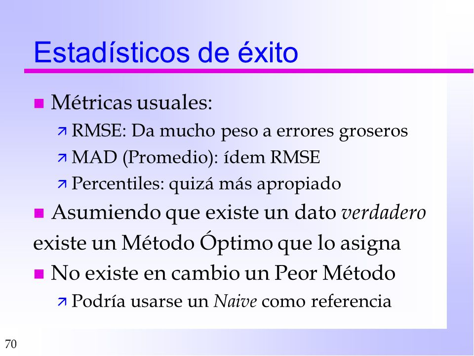 70 Estadísticos de éxito n Métricas usuales: ä RMSE: Da mucho peso a errores groseros ä MAD (Promedio): ídem RMSE ä Percentiles: quizá más apropiado n