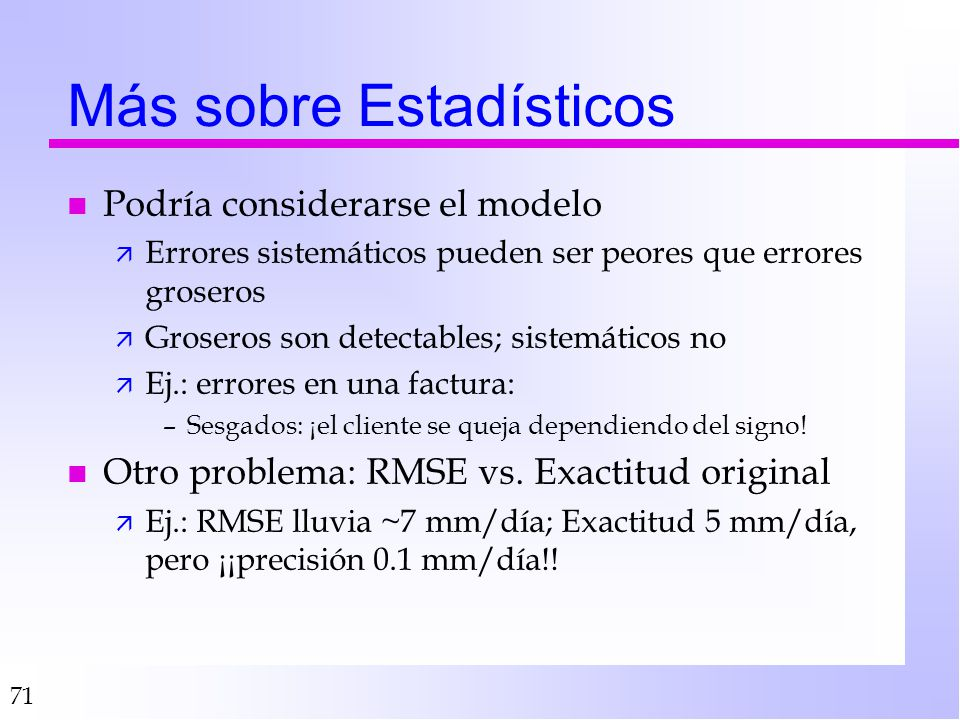 71 Más sobre Estadísticos n Podría considerarse el modelo ä Errores sistemáticos pueden ser peores que errores groseros ä Groseros son detectables; si