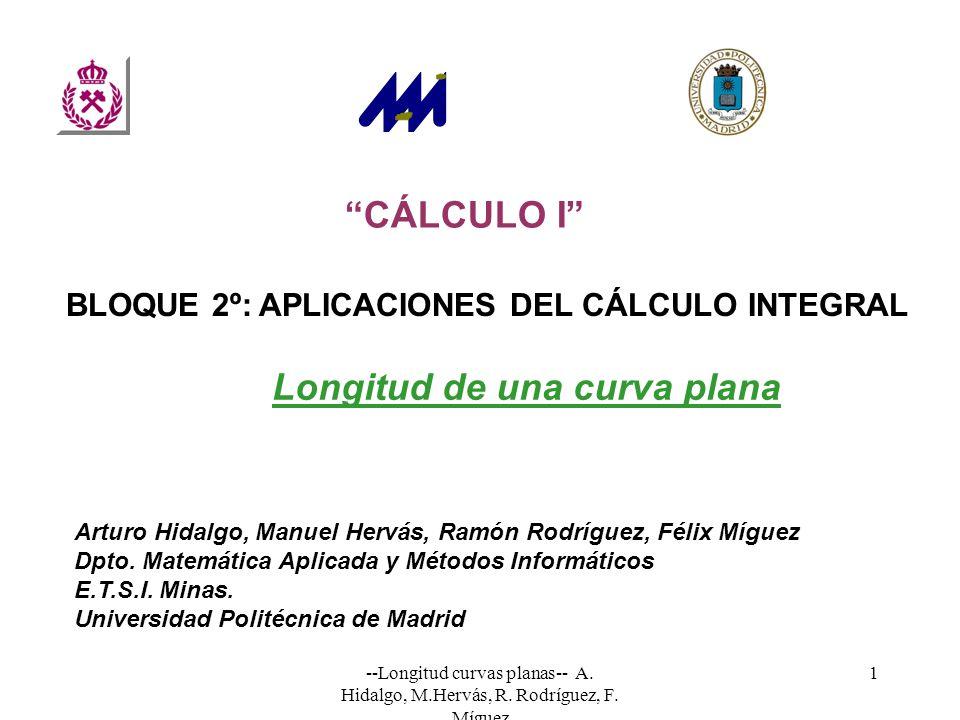 --Longitud curvas planas-- A. Hidalgo, M.Hervás, R. Rodríguez, F. Míguez 1 CÁLCULO I Arturo Hidalgo, Manuel Hervás, Ramón Rodríguez, Félix Míguez Dpto