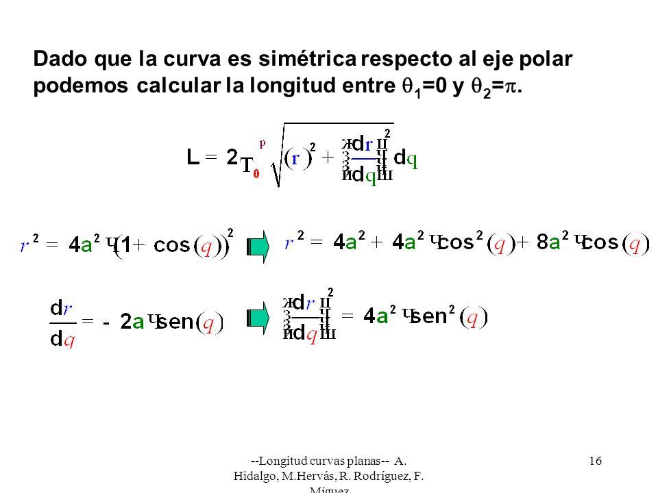 --Longitud curvas planas-- A. Hidalgo, M.Hervás, R. Rodríguez, F. Míguez 16 Dado que la curva es simétrica respecto al eje polar podemos calcular la l