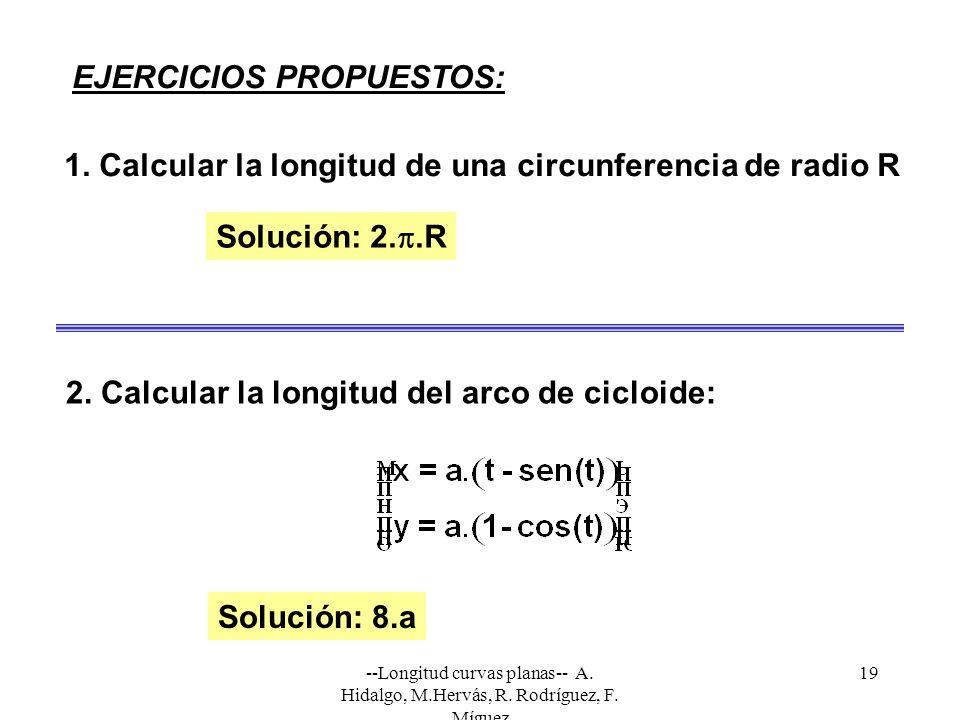 --Longitud curvas planas-- A. Hidalgo, M.Hervás, R. Rodríguez, F. Míguez 19 EJERCICIOS PROPUESTOS: 1. Calcular la longitud de una circunferencia de ra