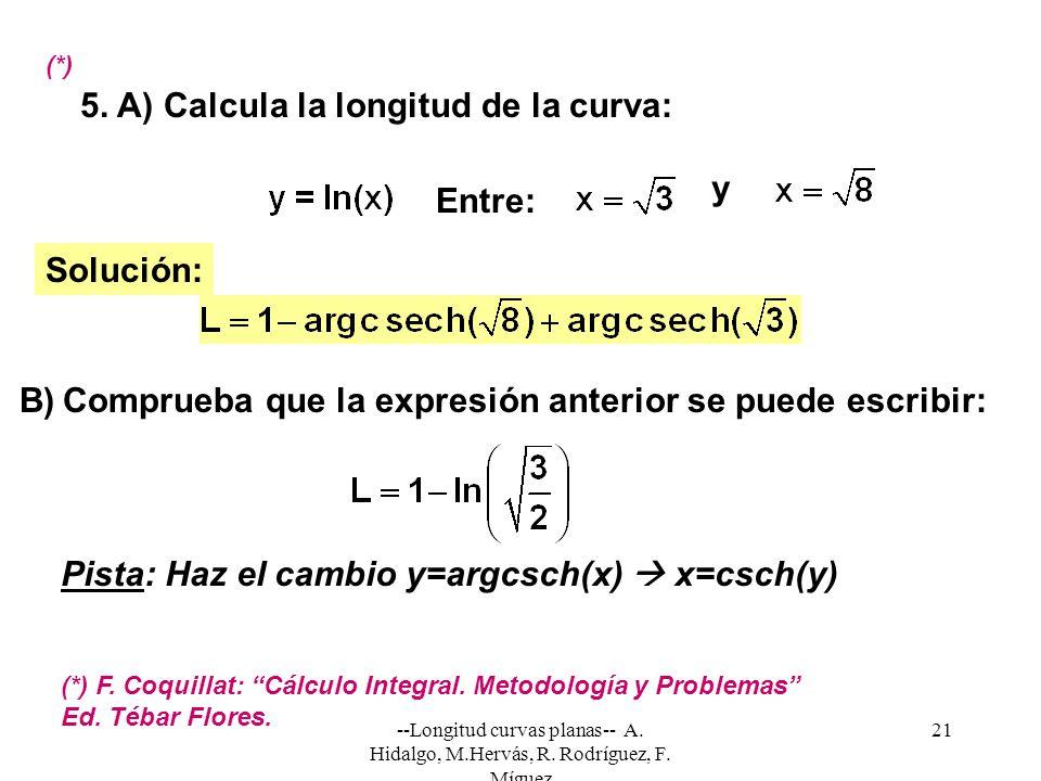 --Longitud curvas planas-- A. Hidalgo, M.Hervás, R. Rodríguez, F. Míguez 21 5. A) Calcula la longitud de la curva: Solución: Entre: (*) (*) F. Coquill