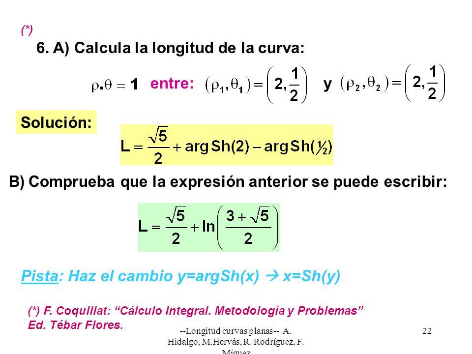 --Longitud curvas planas-- A. Hidalgo, M.Hervás, R. Rodríguez, F. Míguez 22 6. A) Calcula la longitud de la curva: Solución: entre: (*) (*) F. Coquill