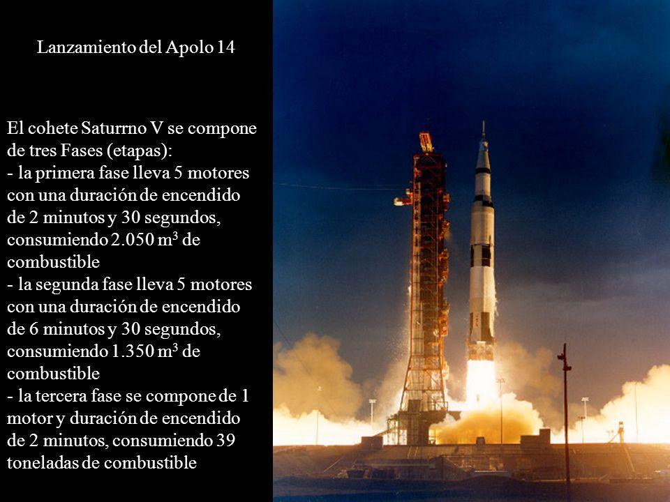 Lanzamiento del Apolo 14 El cohete Saturrno V se compone de tres Fases (etapas): - la primera fase lleva 5 motores con una duración de encendido de 2 minutos y 30 segundos, consumiendo 2.050 m 3 de combustible - la segunda fase lleva 5 motores con una duración de encendido de 6 minutos y 30 segundos, consumiendo 1.350 m 3 de combustible - la tercera fase se compone de 1 motor y duración de encendido de 2 minutos, consumiendo 39 toneladas de combustible