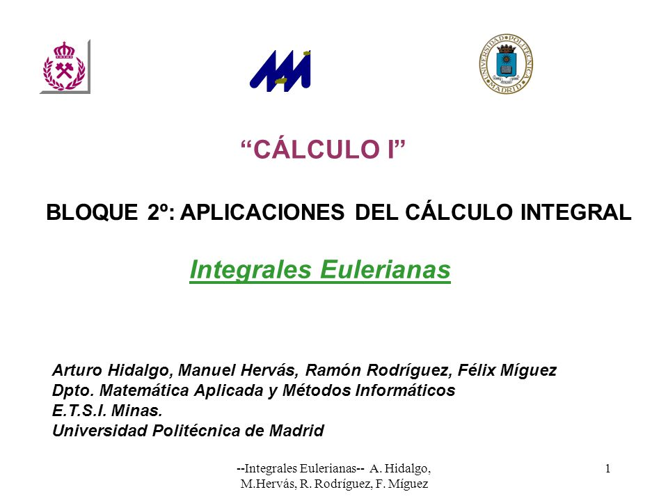 --Integrales Eulerianas-- A. Hidalgo, M.Hervás, R. Rodríguez, F. Míguez 1 CÁLCULO I Arturo Hidalgo, Manuel Hervás, Ramón Rodríguez, Félix Míguez Dpto.