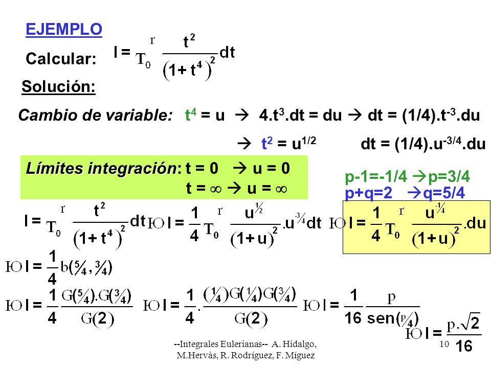 --Integrales Eulerianas-- A. Hidalgo, M.Hervás, R. Rodríguez, F. Míguez 10 EJEMPLO Calcular: Solución: Cambio de variable:t 4 = u 4.t 3.dt = du dt = (