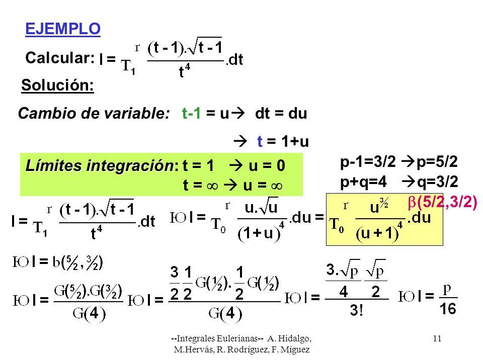 --Integrales Eulerianas-- A. Hidalgo, M.Hervás, R. Rodríguez, F. Míguez 11 EJEMPLO Calcular: Solución: Cambio de variable:t-1 = u dt = du Límites inte