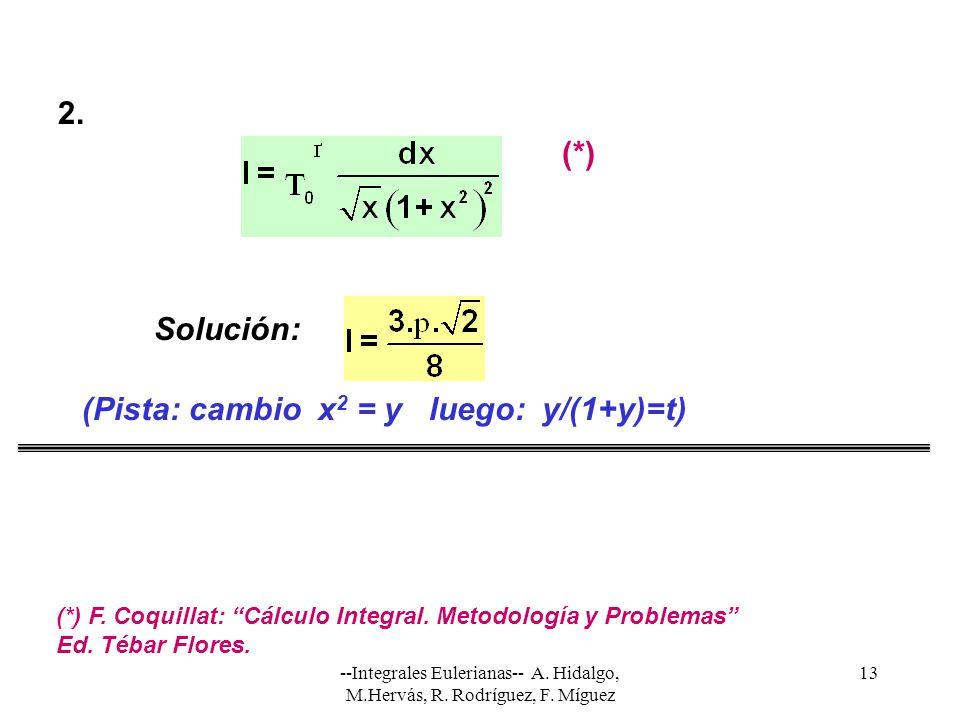 --Integrales Eulerianas-- A. Hidalgo, M.Hervás, R. Rodríguez, F. Míguez 13 Solución: (Pista: cambio x 2 = y luego: y/(1+y)=t) 2. (*) (*) F. Coquillat: