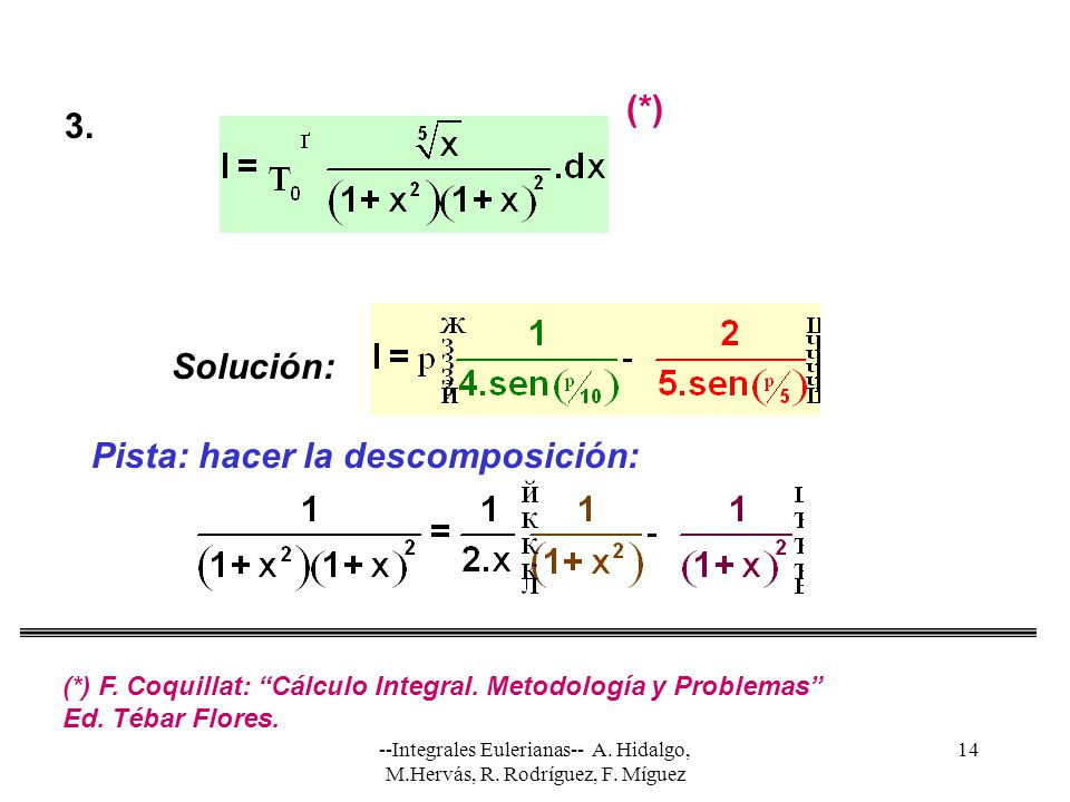 --Integrales Eulerianas-- A. Hidalgo, M.Hervás, R. Rodríguez, F. Míguez 14 Solución: Pista: hacer la descomposición: 3. (*) (*) F. Coquillat: Cálculo