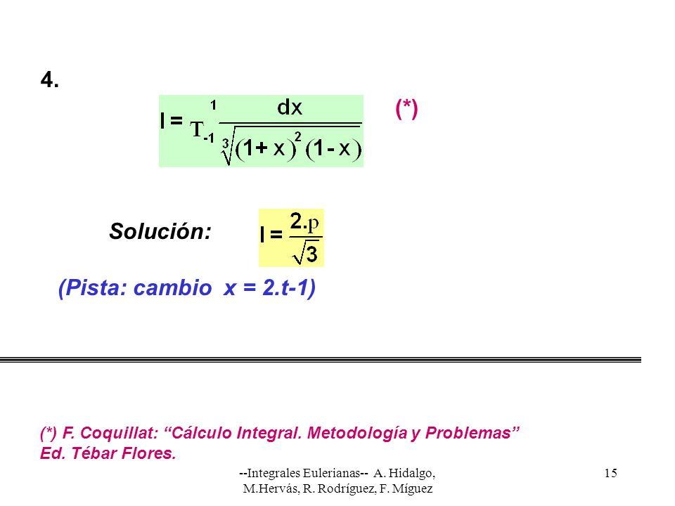 --Integrales Eulerianas-- A. Hidalgo, M.Hervás, R. Rodríguez, F. Míguez 15 Solución: (Pista: cambio x = 2.t-1) 4. (*) (*) F. Coquillat: Cálculo Integr