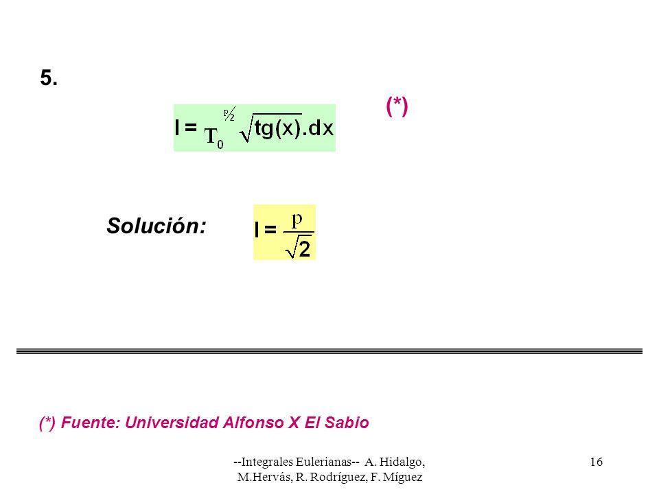 --Integrales Eulerianas-- A. Hidalgo, M.Hervás, R. Rodríguez, F. Míguez 16 Solución: 5. (*) (*) Fuente: Universidad Alfonso X El Sabio