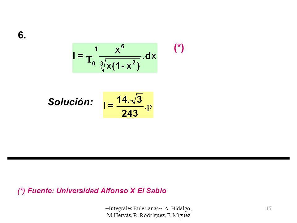 --Integrales Eulerianas-- A. Hidalgo, M.Hervás, R. Rodríguez, F. Míguez 17 Solución: 6. (*) (*) Fuente: Universidad Alfonso X El Sabio