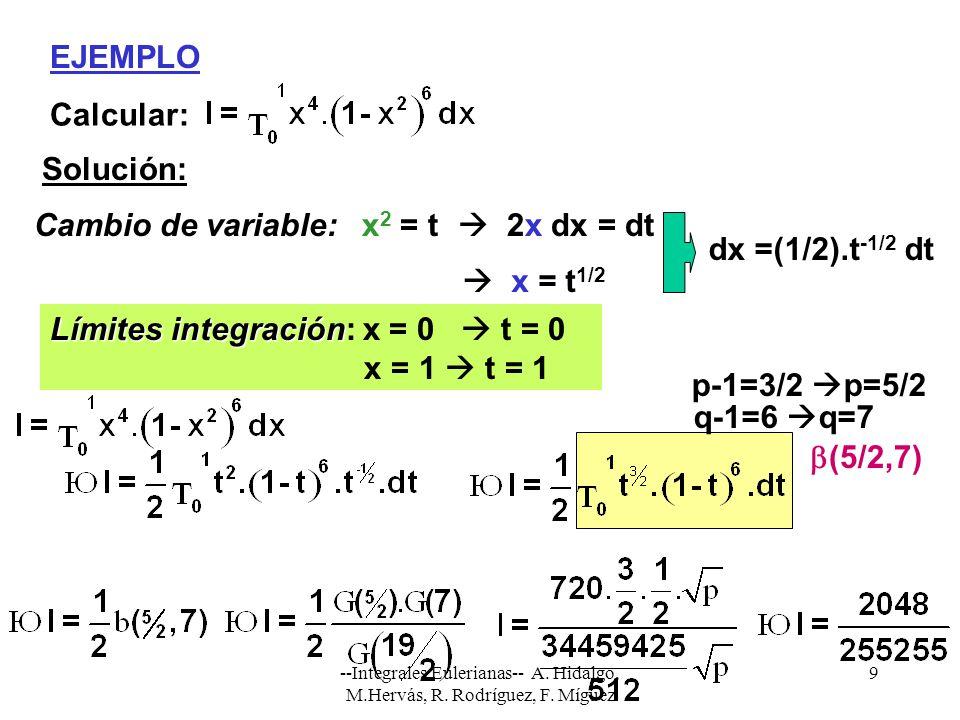 --Integrales Eulerianas-- A. Hidalgo, M.Hervás, R. Rodríguez, F. Míguez 9 EJEMPLO Calcular: Solución: Cambio de variable:x 2 = t 2x dx = dt Límites in