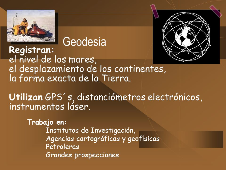 Geodesia Registran: el nivel de los mares, el desplazamiento de los continentes, la forma exacta de la Tierra. Utilizan GPS´s, distanciómetros electró