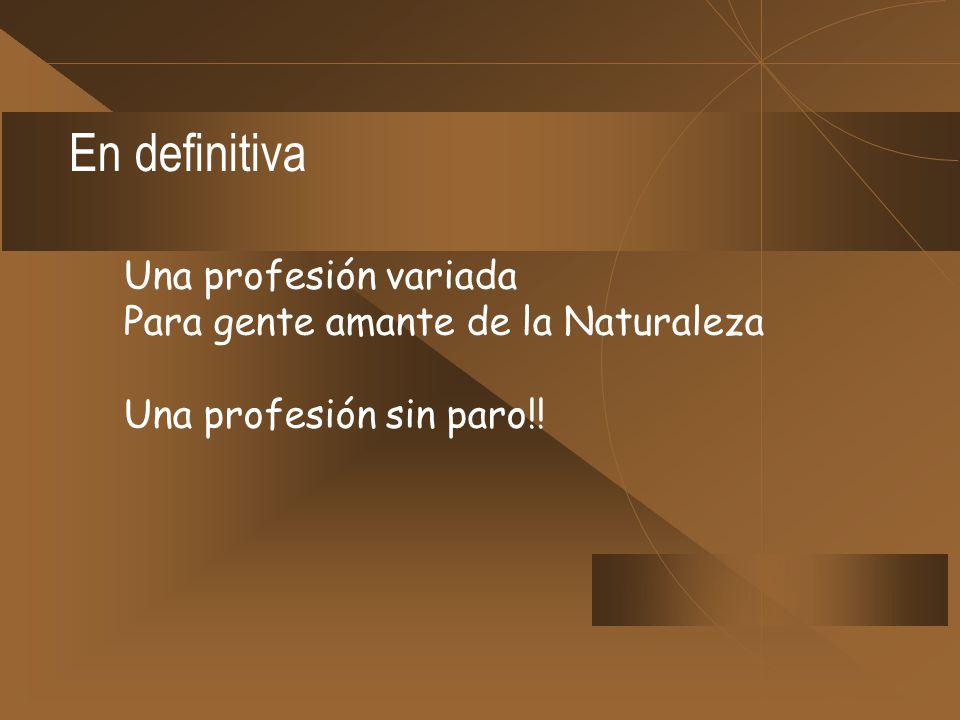 En definitiva Una profesión variada Para gente amante de la Naturaleza Una profesión sin paro!!