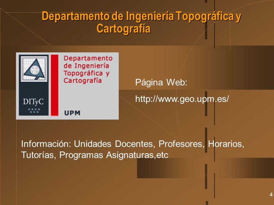 4 Departamento de Ingeniería Topográfica y Cartografía Página Web: http://www.geo.upm.es/ Información: Unidades Docentes, Profesores, Horarios, Tutorí
