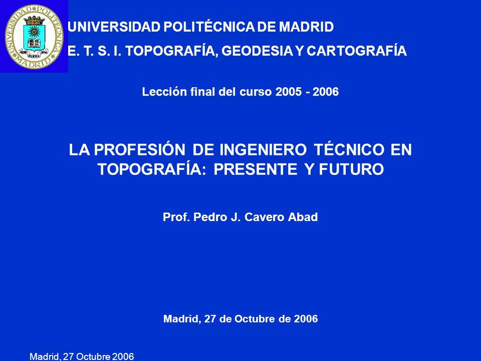 Madrid, 27 Octubre 2006 Lección final del curso 2005 - 2006 LA PROFESIÓN DE INGENIERO TÉCNICO EN TOPOGRAFÍA: PRESENTE Y FUTURO Prof. Pedro J. Cavero A