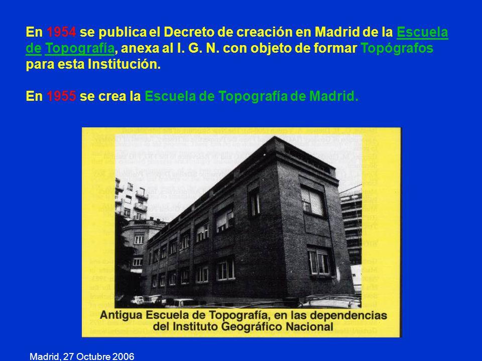 Madrid, 27 Octubre 2006 En 1954 se publica el Decreto de creación en Madrid de la Escuela de Topografía, anexa al I. G. N. con objeto de formar Topógr