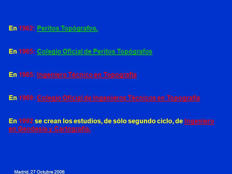 Madrid, 27 Octubre 2006 En 1962: Peritos Topógrafos. En 1965: Colegio Oficial de Peritos Topógrafos En 1965: Ingeniero Técnico en Topografía En 1969: