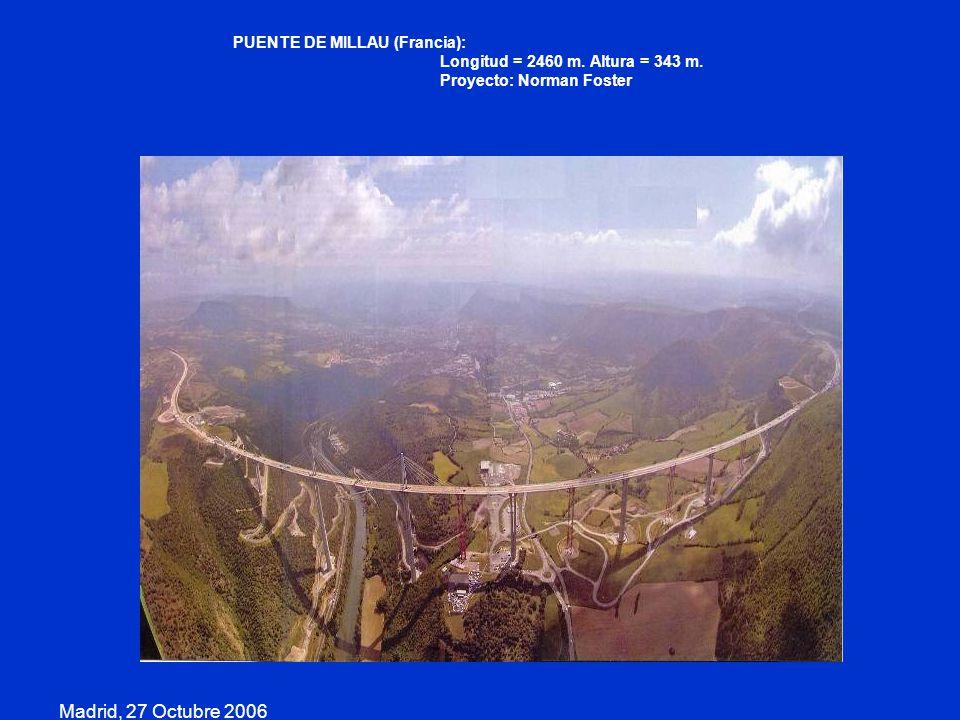 Madrid, 27 Octubre 2006 PUENTE DE MILLAU (Francia): Longitud = 2460 m. Altura = 343 m. Proyecto: Norman Foster
