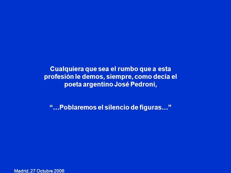 Madrid, 27 Octubre 2006 Cualquiera que sea el rumbo que a esta profesión le demos, siempre, como decía el poeta argentino José Pedroni, …Poblaremos el